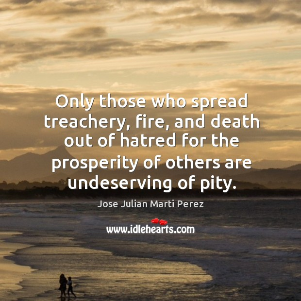 Only those who spread treachery, fire, and death out of hatred for the prosperity of others are undeserving of pity. Jose Julian Marti Perez Picture Quote