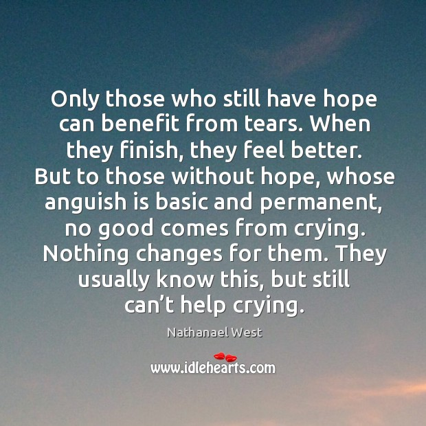 Only those who still have hope can benefit from tears. When they Nathanael West Picture Quote