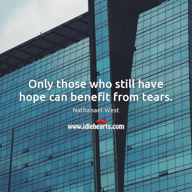 Only those who still have hope can benefit from tears. Nathanael West Picture Quote