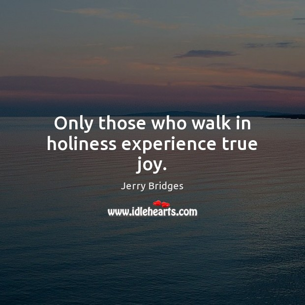 Only those who walk in holiness experience true joy. Jerry Bridges Picture Quote