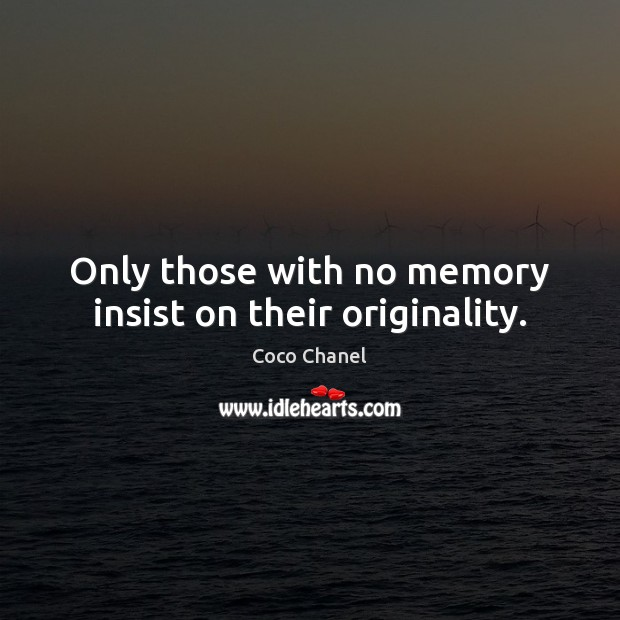 Only those with no memory insist on their originality. Coco Chanel Picture Quote