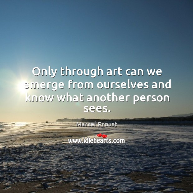 Only through art can we emerge from ourselves and know what another person sees. Image