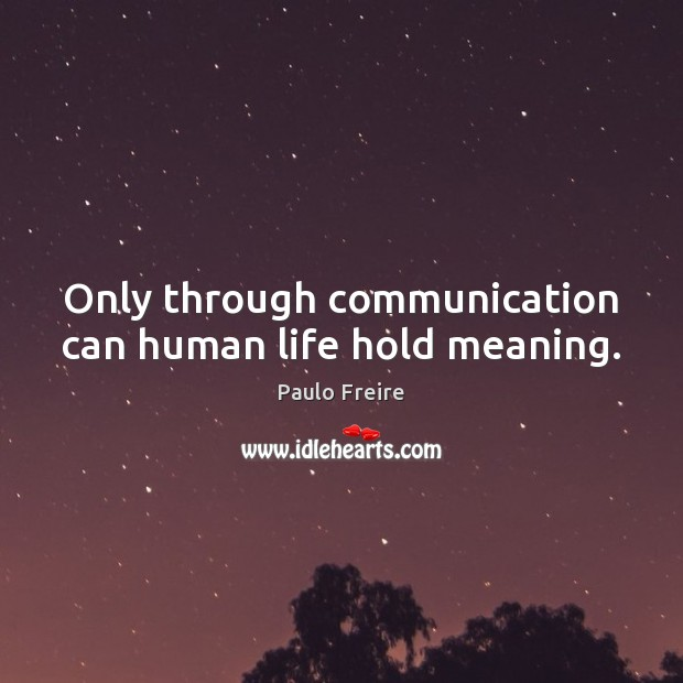 Image, Only through communication can human life hold meaning.