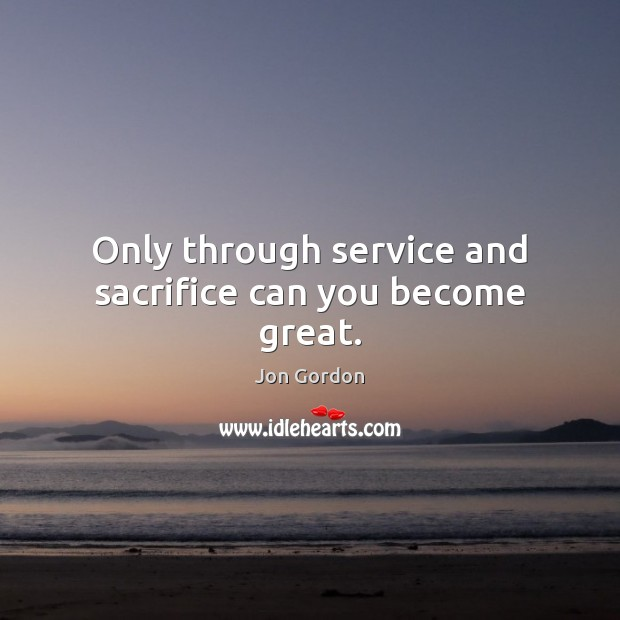 Only through service and sacrifice can you become great. Jon Gordon Picture Quote