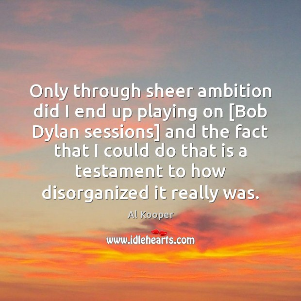 Image, Only through sheer ambition did I end up playing on [Bob Dylan