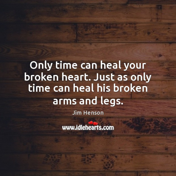 Only time can heal your broken heart. Just as only time can heal his broken arms and legs. Image