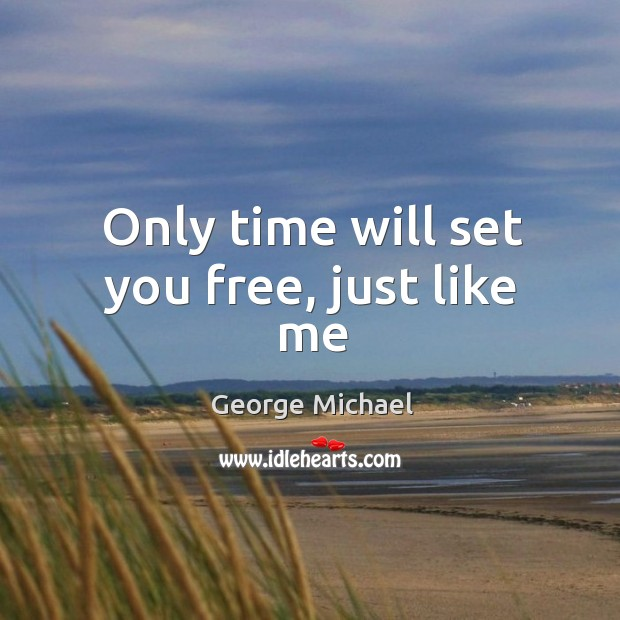 Only time will set you free, just like me George Michael Picture Quote