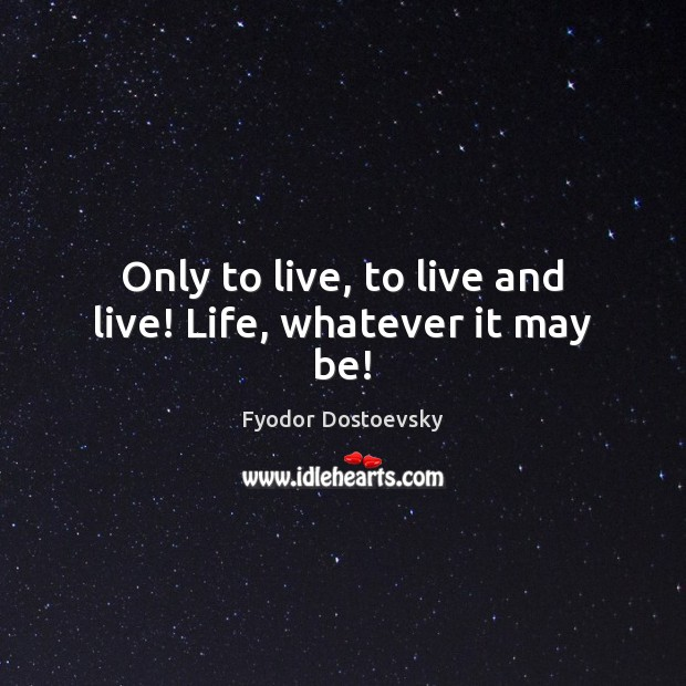 Only to live, to live and live! Life, whatever it may be! Fyodor Dostoevsky Picture Quote