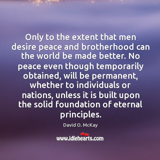 Only to the extent that men desire peace and brotherhood can the world be made better. Image