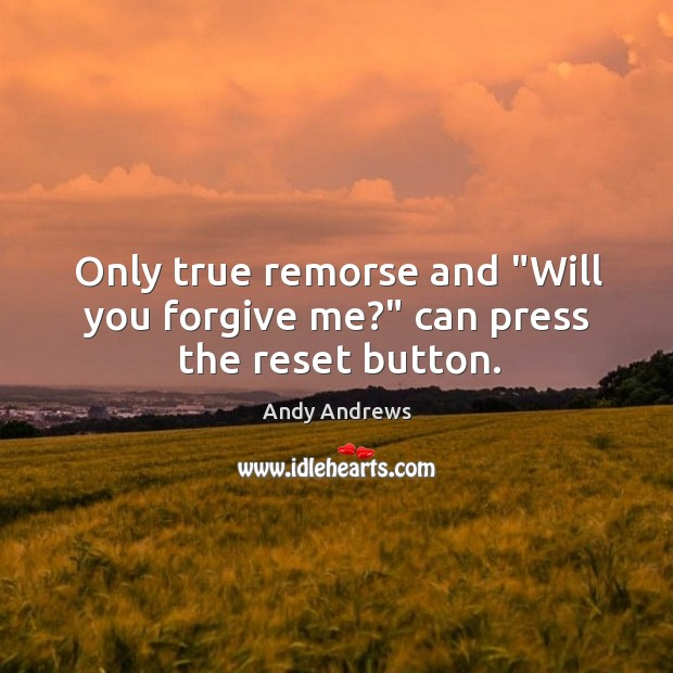 """Only true remorse and """"Will you forgive me?"""" can press the reset button. Image"""