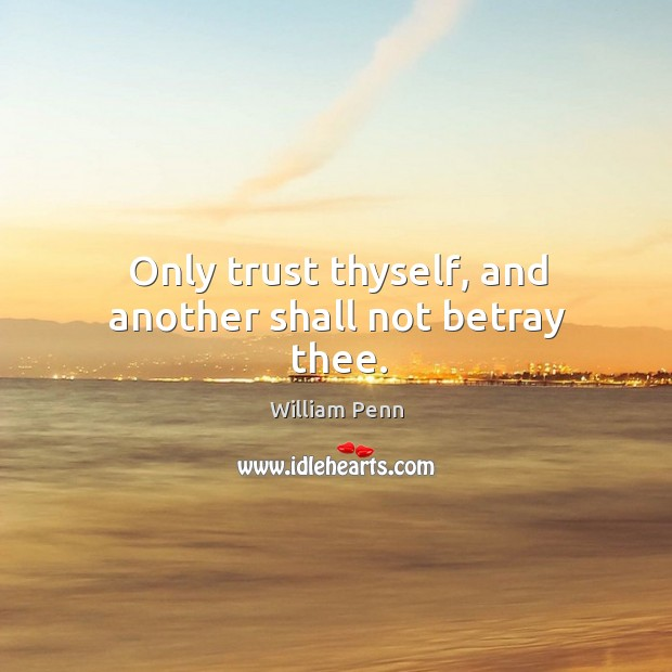 Only trust thyself, and another shall not betray thee. William Penn Picture Quote