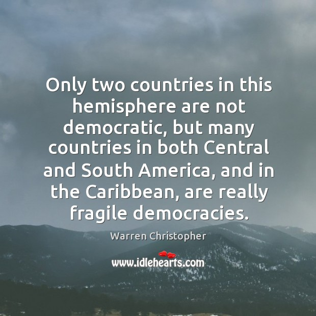 Only two countries in this hemisphere are not democratic Warren Christopher Picture Quote