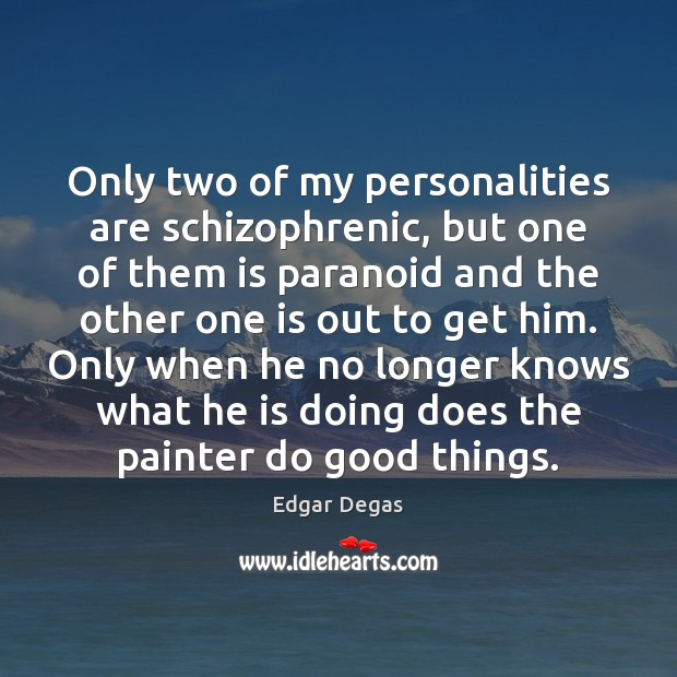 Only two of my personalities are schizophrenic, but one of them is Image