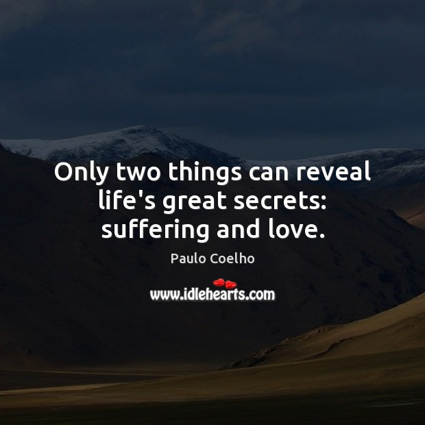Image, Only two things can reveal life's great secrets: suffering and love.