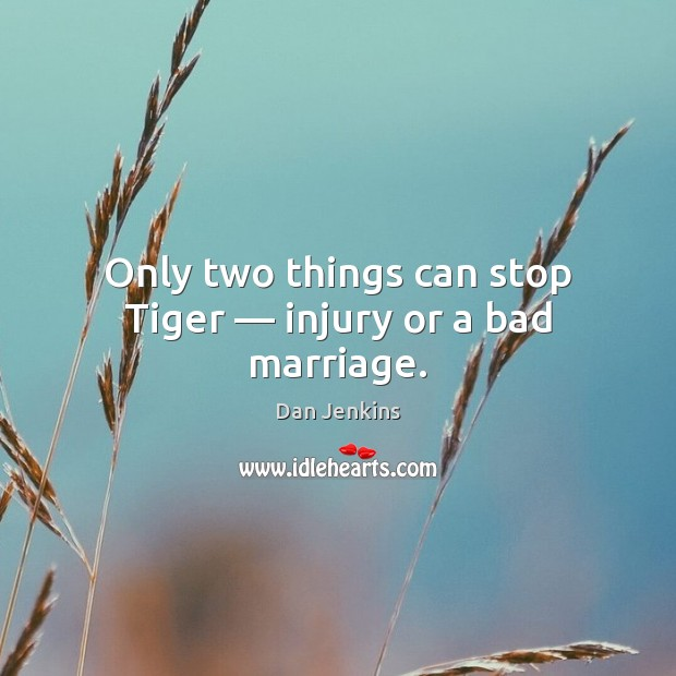 Only two things can stop Tiger — injury or a bad marriage. Dan Jenkins Picture Quote