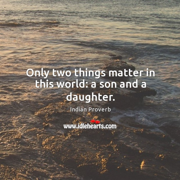 Only two things matter in this world: a son and a daughter. Image