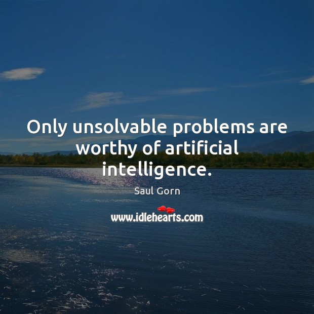 Only unsolvable problems are worthy of artificial intelligence. Saul Gorn Picture Quote