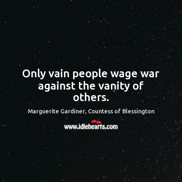Only vain people wage war against the vanity of others. Image
