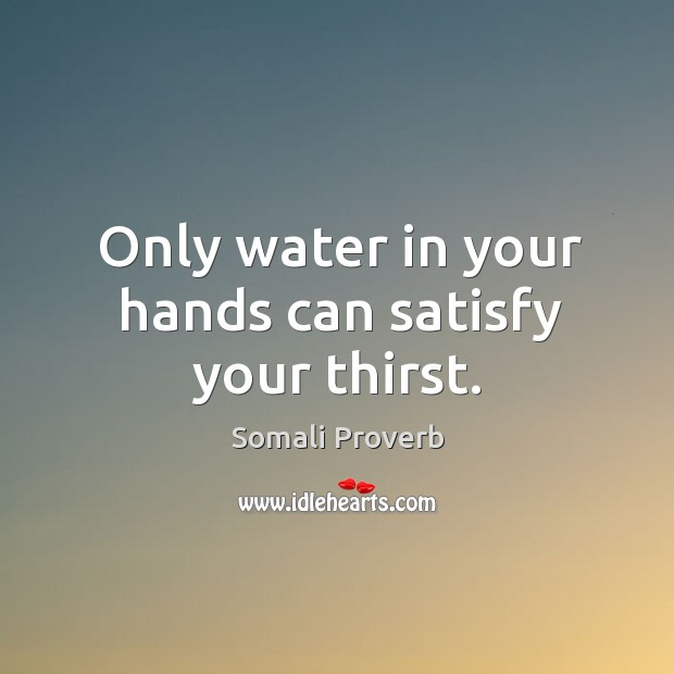 Only water in your hands can satisfy your thirst. Somali Proverbs Image