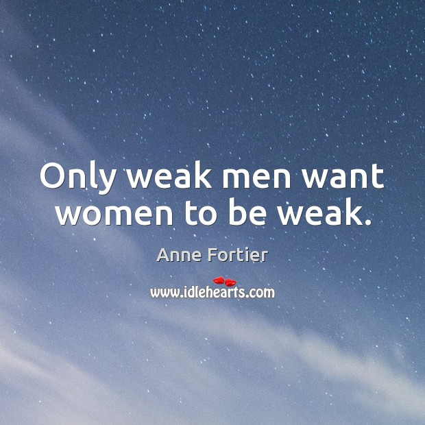 Image, Only weak men want women to be weak.
