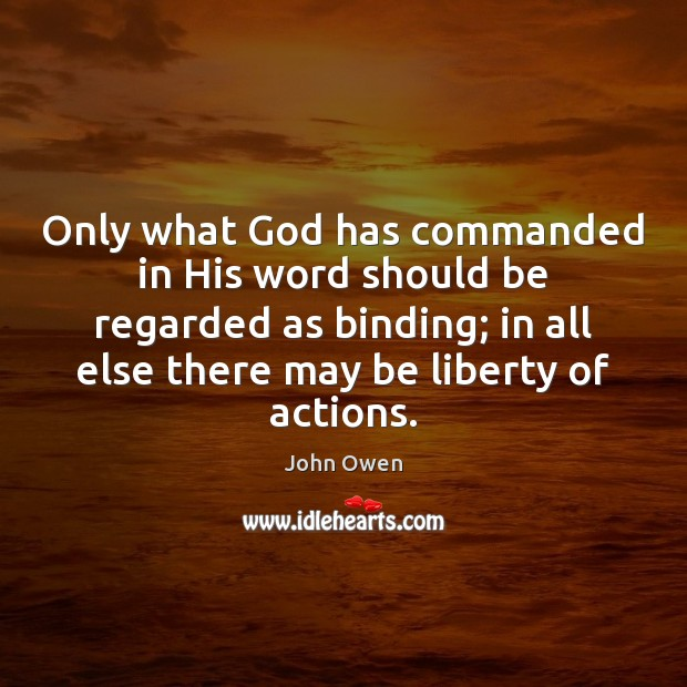 Only what God has commanded in His word should be regarded as John Owen Picture Quote