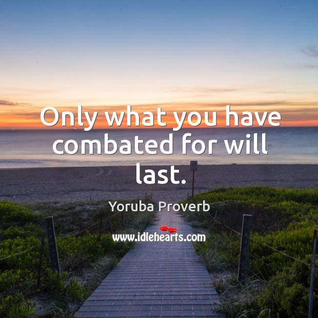 Only what you have combated for will last. Yoruba Proverbs Image