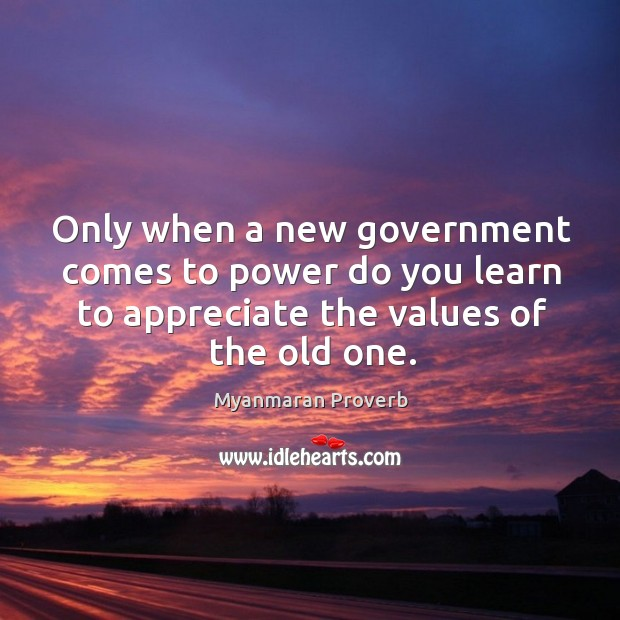 Only when a new government comes to power do you learn to appreciate the values of the old one. Myanmaran Proverbs Image