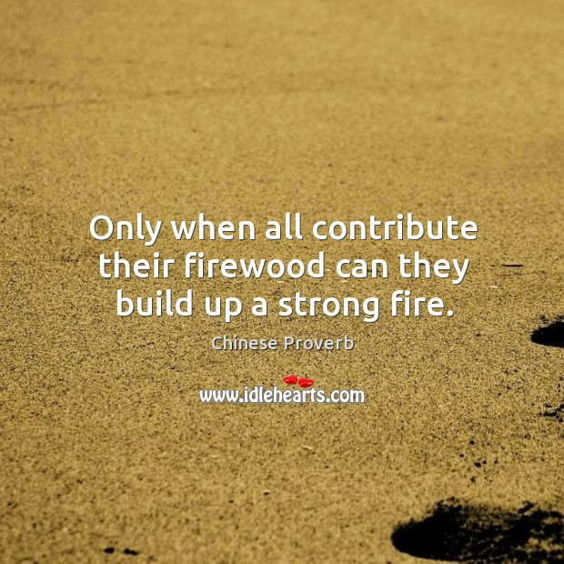 Image, Only when all contribute their firewood can they build up a strong fire.
