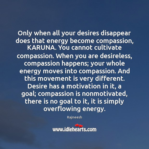 Image, Only when all your desires disappear does that energy become compassion, KARUNA.