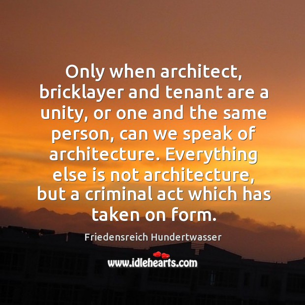Only when architect, bricklayer and tenant are a unity, or one and Image