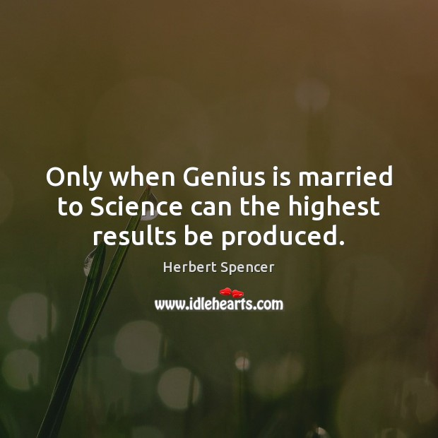 Image, Only when Genius is married to Science can the highest results be produced.