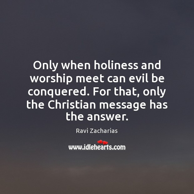 Only when holiness and worship meet can evil be conquered. For that, Ravi Zacharias Picture Quote