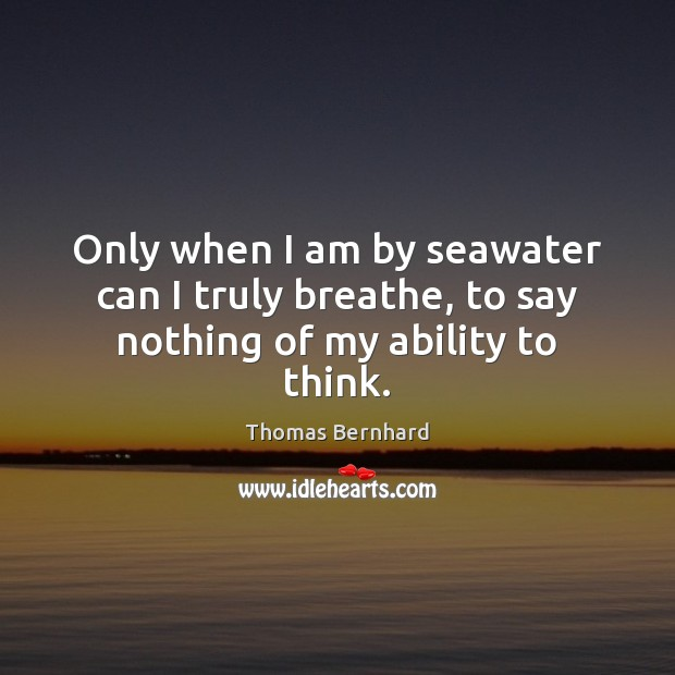 Only when I am by seawater can I truly breathe, to say nothing of my ability to think. Image