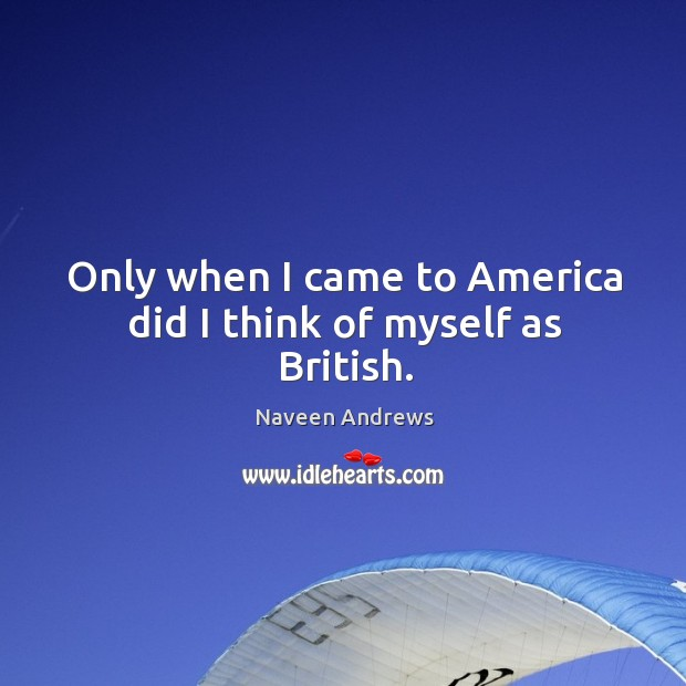 Only when I came to america did I think of myself as british. Naveen Andrews Picture Quote