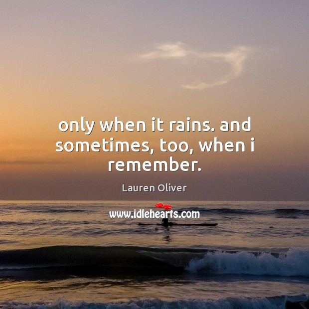 Only when it rains. and sometimes, too, when i remember. Lauren Oliver Picture Quote