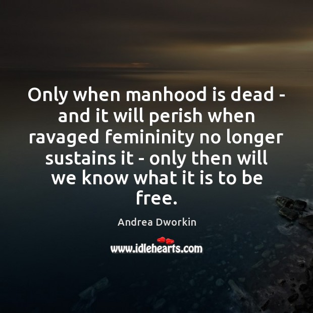 Only when manhood is dead – and it will perish when ravaged Andrea Dworkin Picture Quote