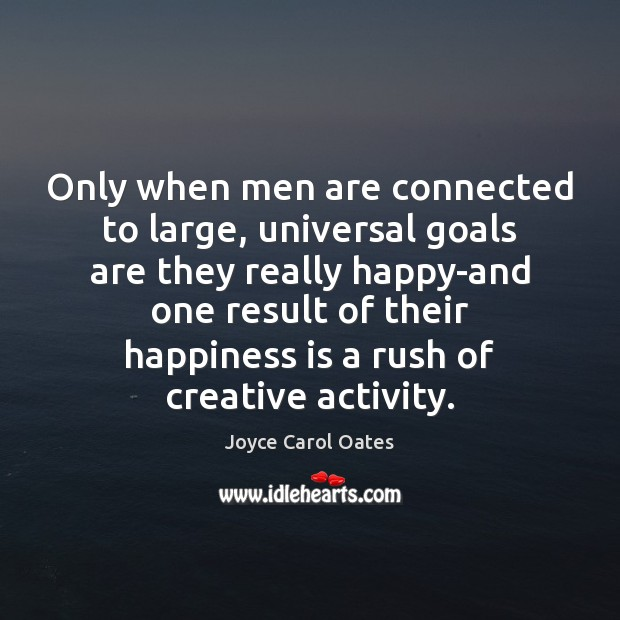 Only when men are connected to large, universal goals are they really Joyce Carol Oates Picture Quote
