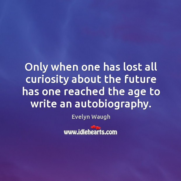 Image, Only when one has lost all curiosity about the future has one reached the age to write an autobiography.