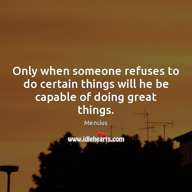 Only when someone refuses to do certain things will he be capable of doing great things. Mencius Picture Quote