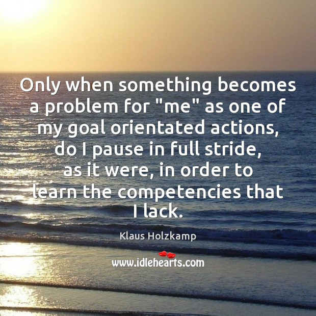 """Klaus Holzkamp Picture Quote image saying: Only when something becomes a problem for """"me"""" as one of my"""