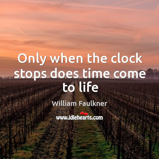 Only when the clock stops does time come to life Image