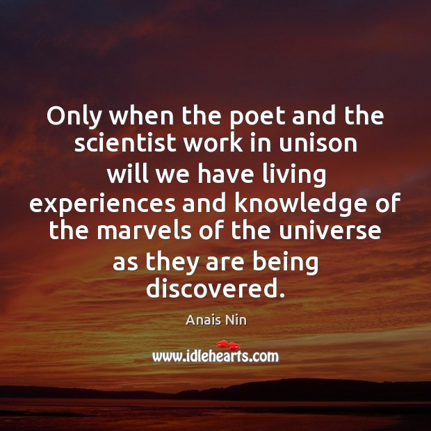 Only when the poet and the scientist work in unison will we Anais Nin Picture Quote