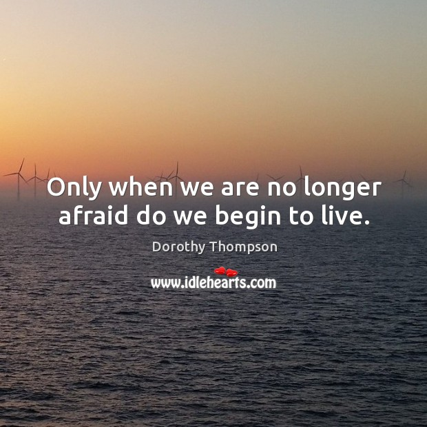 Only when we are no longer afraid do we begin to live. Dorothy Thompson Picture Quote