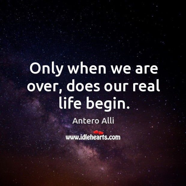 Image, Only when we are over, does our real life begin.
