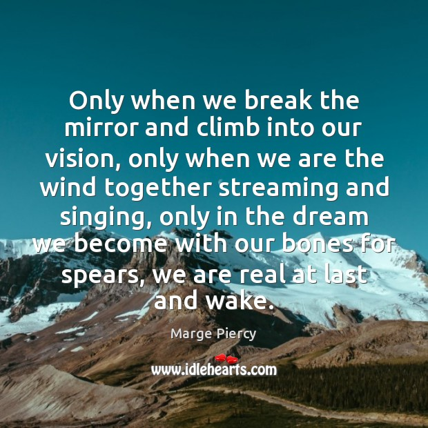 Only when we break the mirror and climb into our vision, only Marge Piercy Picture Quote