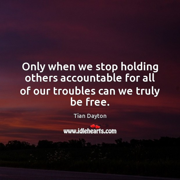 Image, Only when we stop holding others accountable for all of our troubles can we truly be free.