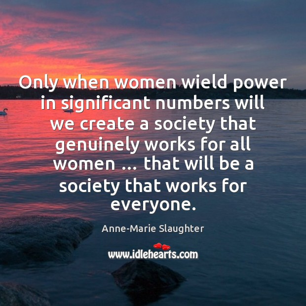 Only when women wield power in significant numbers will we create a Image