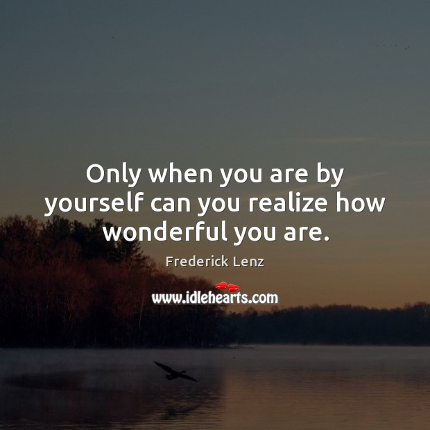 Only when you are by yourself can you realize how wonderful you are. Image