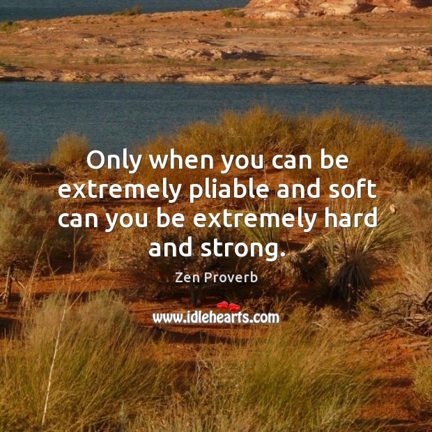 Only when you can be extremely pliable and soft can you be extremely hard and strong. Zen Proverbs Image