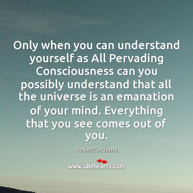 Only when you can understand yourself as All Pervading Consciousness can you Robert Adams Picture Quote